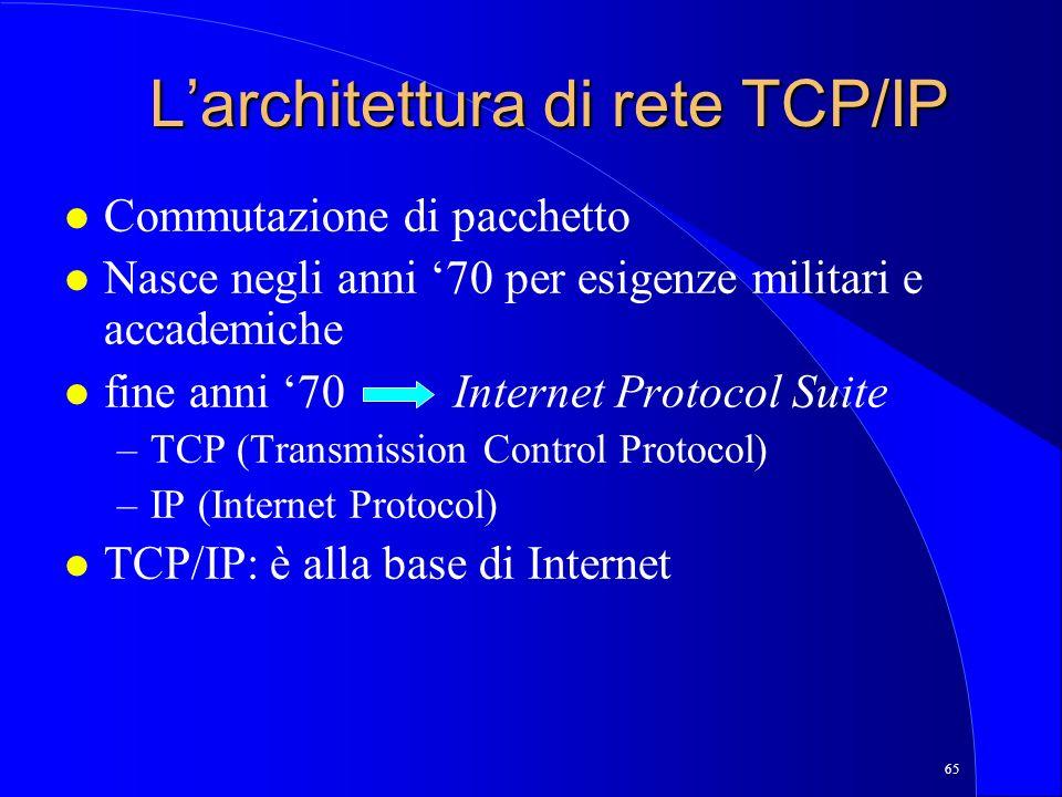 65 Larchitettura di rete TCP/IP l Commutazione di pacchetto l Nasce negli anni 70 per esigenze militari e accademiche l fine anni 70 Internet Protocol Suite –TCP (Transmission Control Protocol) –IP (Internet Protocol) l TCP/IP: è alla base di Internet
