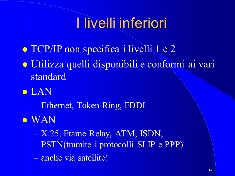 67 I livelli inferiori l TCP/IP non specifica i livelli 1 e 2 l Utilizza quelli disponibili e conformi ai vari standard l LAN –Ethernet, Token Ring, F