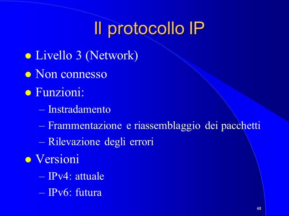 68 Il protocollo IP l Livello 3 (Network) l Non connesso l Funzioni: –Instradamento –Frammentazione e riassemblaggio dei pacchetti –Rilevazione degli errori l Versioni –IPv4: attuale –IPv6: futura