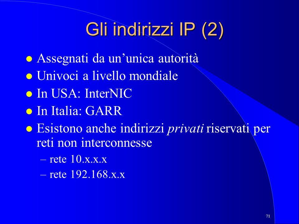 71 Gli indirizzi IP (2) l Assegnati da ununica autorità l Univoci a livello mondiale l In USA: InterNIC l In Italia: GARR l Esistono anche indirizzi privati riservati per reti non interconnesse –rete 10.x.x.x –rete 192.168.x.x
