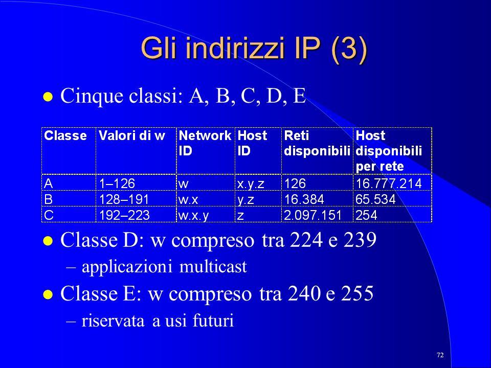 72 Gli indirizzi IP (3) l Cinque classi: A, B, C, D, E l Classe D: w compreso tra 224 e 239 –applicazioni multicast l Classe E: w compreso tra 240 e 255 –riservata a usi futuri