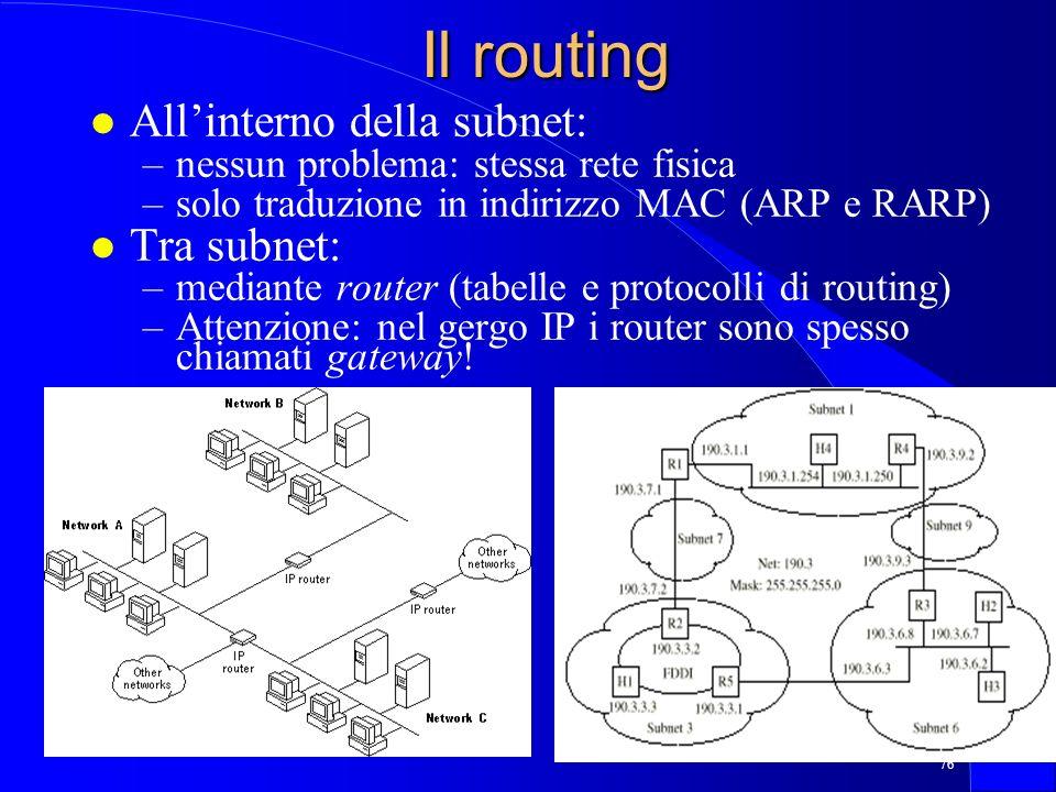 76 Il routing l Allinterno della subnet: –nessun problema: stessa rete fisica –solo traduzione in indirizzo MAC (ARP e RARP) l Tra subnet: –mediante router (tabelle e protocolli di routing) –Attenzione: nel gergo IP i router sono spesso chiamati gateway!