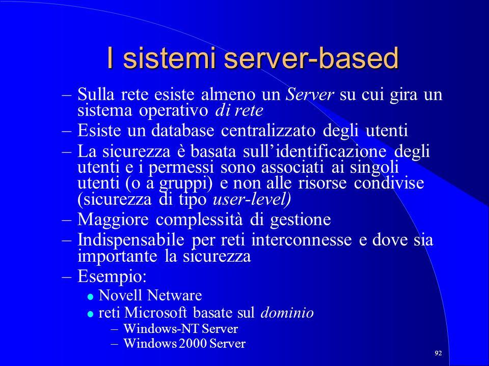 92 I sistemi server-based –Sulla rete esiste almeno un Server su cui gira un sistema operativo di rete –Esiste un database centralizzato degli utenti –La sicurezza è basata sullidentificazione degli utenti e i permessi sono associati ai singoli utenti (o a gruppi) e non alle risorse condivise (sicurezza di tipo user-level) –Maggiore complessità di gestione –Indispensabile per reti interconnesse e dove sia importante la sicurezza –Esempio: l Novell Netware l reti Microsoft basate sul dominio –Windows-NT Server –Windows 2000 Server