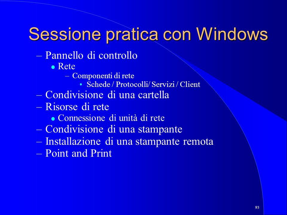 93 Sessione pratica con Windows –Pannello di controllo l Rete –Componenti di rete Schede / Protocolli/ Servizi / Client –Condivisione di una cartella –Risorse di rete l Connessione di unità di rete –Condivisione di una stampante –Installazione di una stampante remota –Point and Print