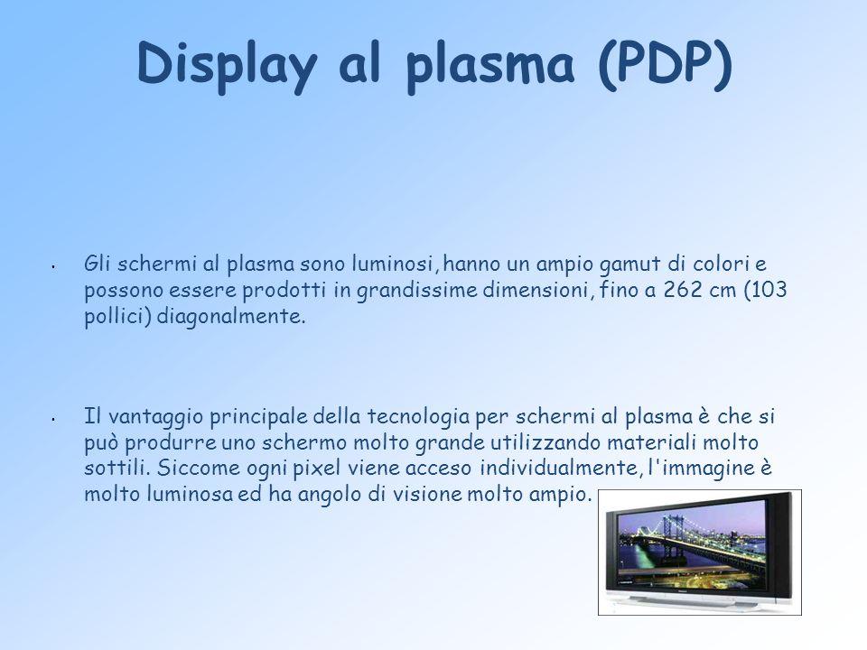 Display al plasma (PDP) Gli schermi al plasma sono luminosi, hanno un ampio gamut di colori e possono essere prodotti in grandissime dimensioni, fino