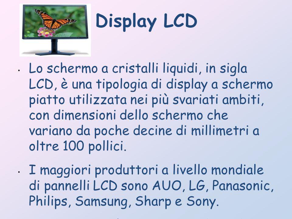 Display LCD Lo schermo a cristalli liquidi, in sigla LCD, è una tipologia di display a schermo piatto utilizzata nei più svariati ambiti, con dimensio