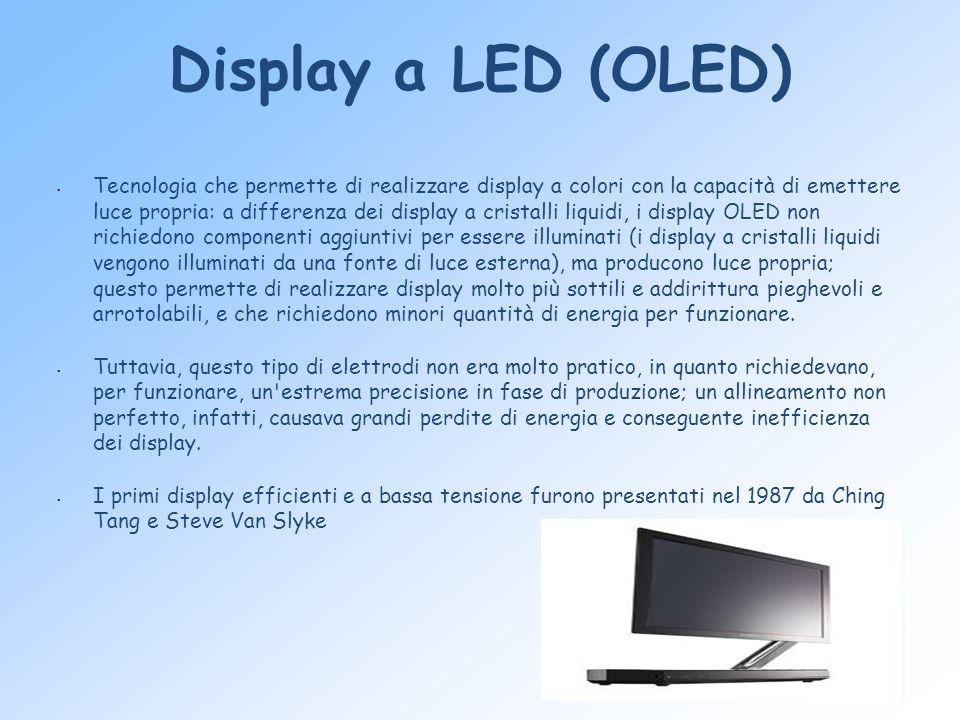 Display a LED (OLED) Tecnologia che permette di realizzare display a colori con la capacità di emettere luce propria: a differenza dei display a crist