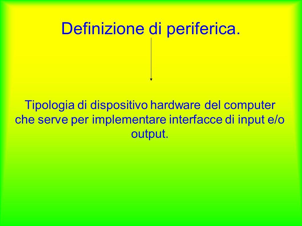 Definizione di periferica. Tipologia di dispositivo hardware del computer che serve per implementare interfacce di input e/o output.
