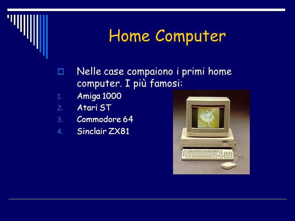 Home Computer Nelle case compaiono i primi home computer. I più famosi: 1. Amiga 1000 2. Atari ST 3. Commodore 64 4. Sinclair ZX81