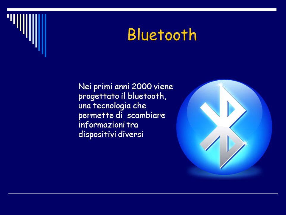 Bluetooth Nei primi anni 2000 viene progettato il bluetooth, una tecnologia che permette di scambiare informazioni tra dispositivi diversi
