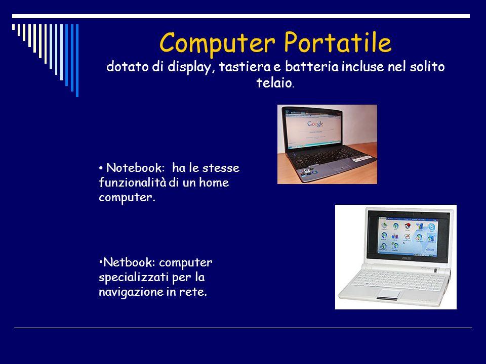 Computer Portatile dotato di display, tastiera e batteria incluse nel solito telaio. Notebook: ha le stesse funzionalità di un home computer. Netbook: