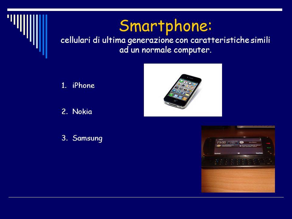 Smartphone: cellulari di ultima generazione con caratteristiche simili ad un normale computer. 1.iPhone 2.Nokia 3.Samsung