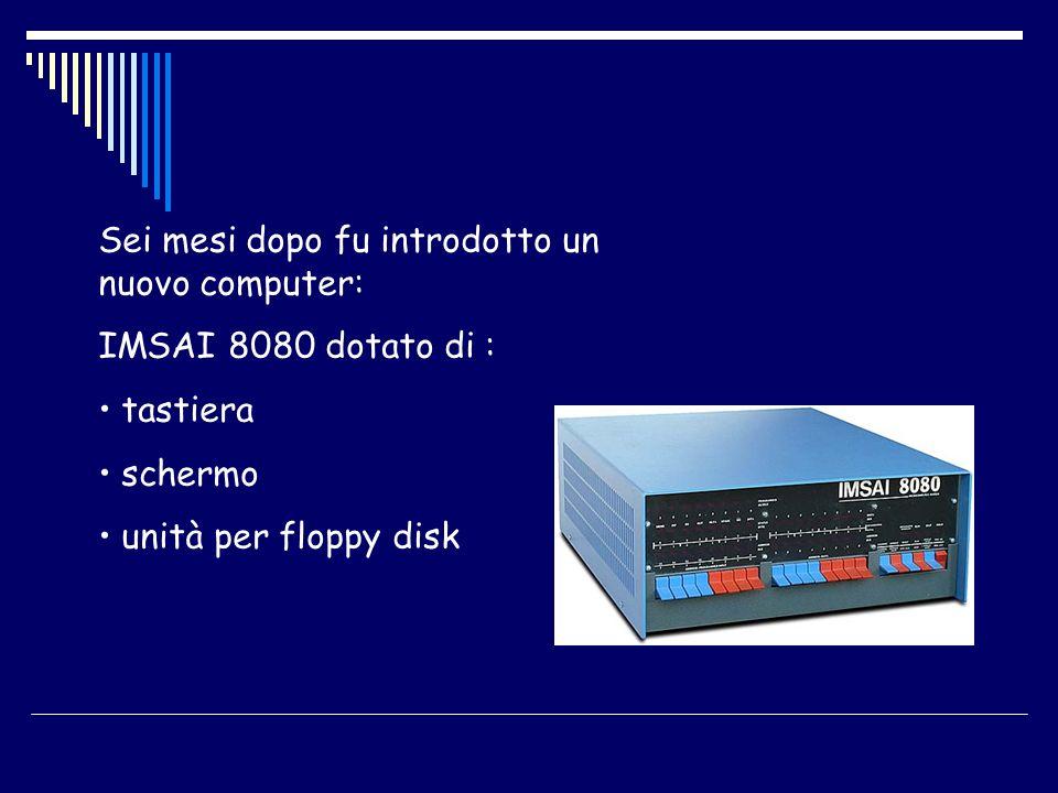 Sei mesi dopo fu introdotto un nuovo computer: IMSAI 8080 dotato di : tastiera schermo unità per floppy disk