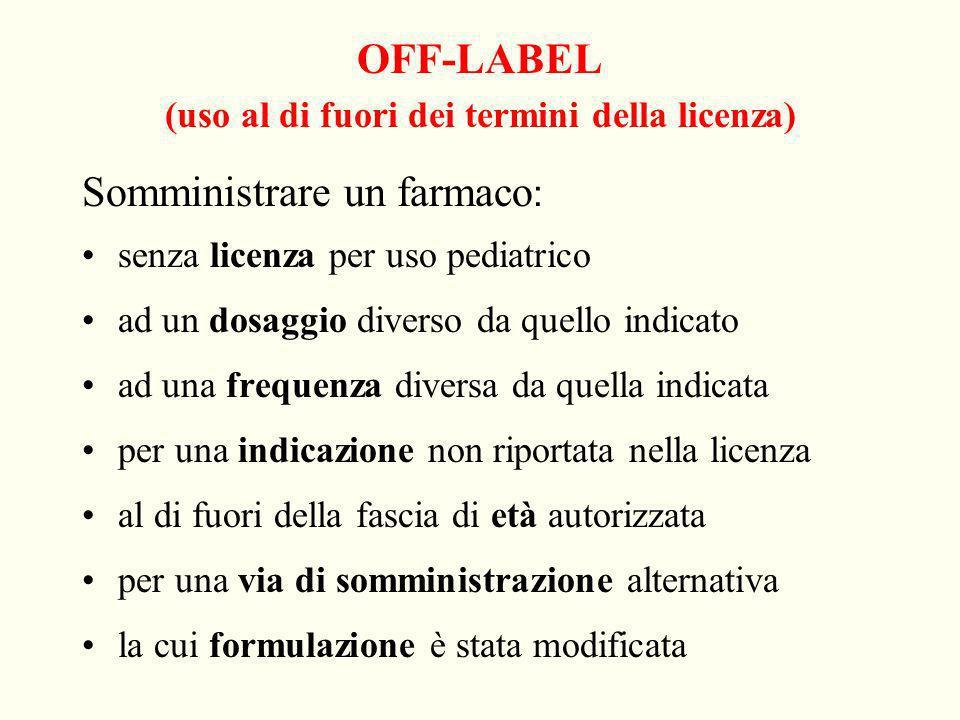 OFF-LABEL (uso al di fuori dei termini della licenza) Somministrare un farmaco : senza licenza per uso pediatrico ad un dosaggio diverso da quello ind