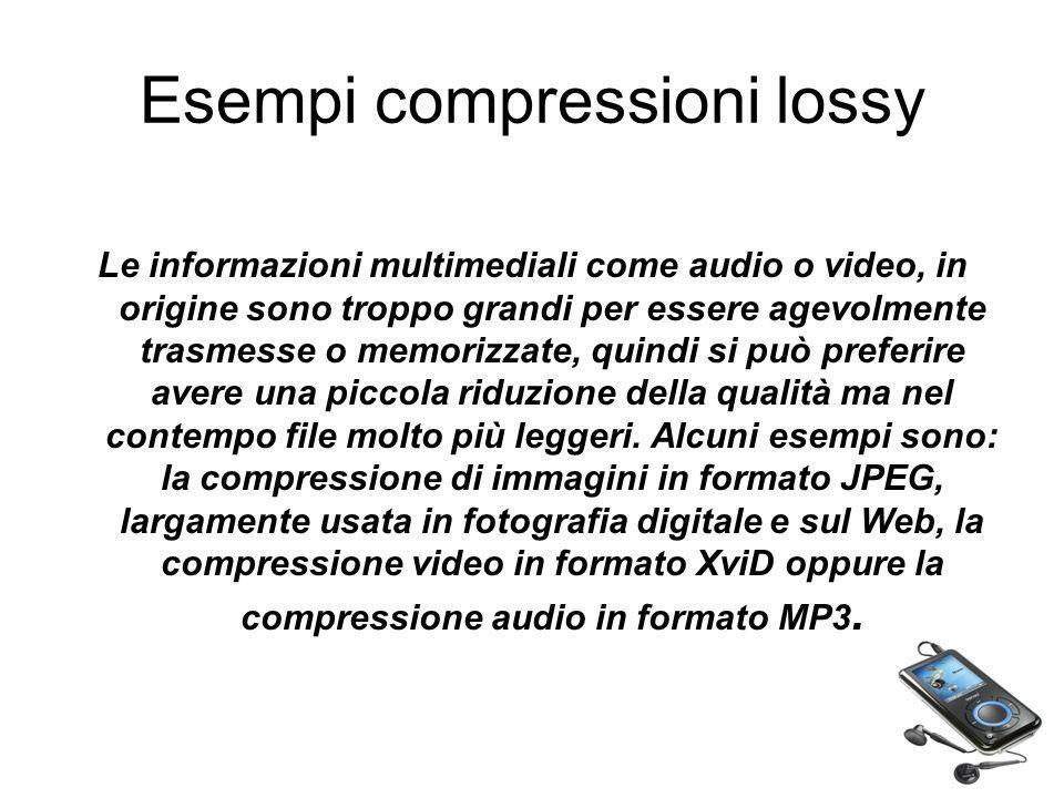 Esempi compressioni lossy Le informazioni multimediali come audio o video, in origine sono troppo grandi per essere agevolmente trasmesse o memorizzat
