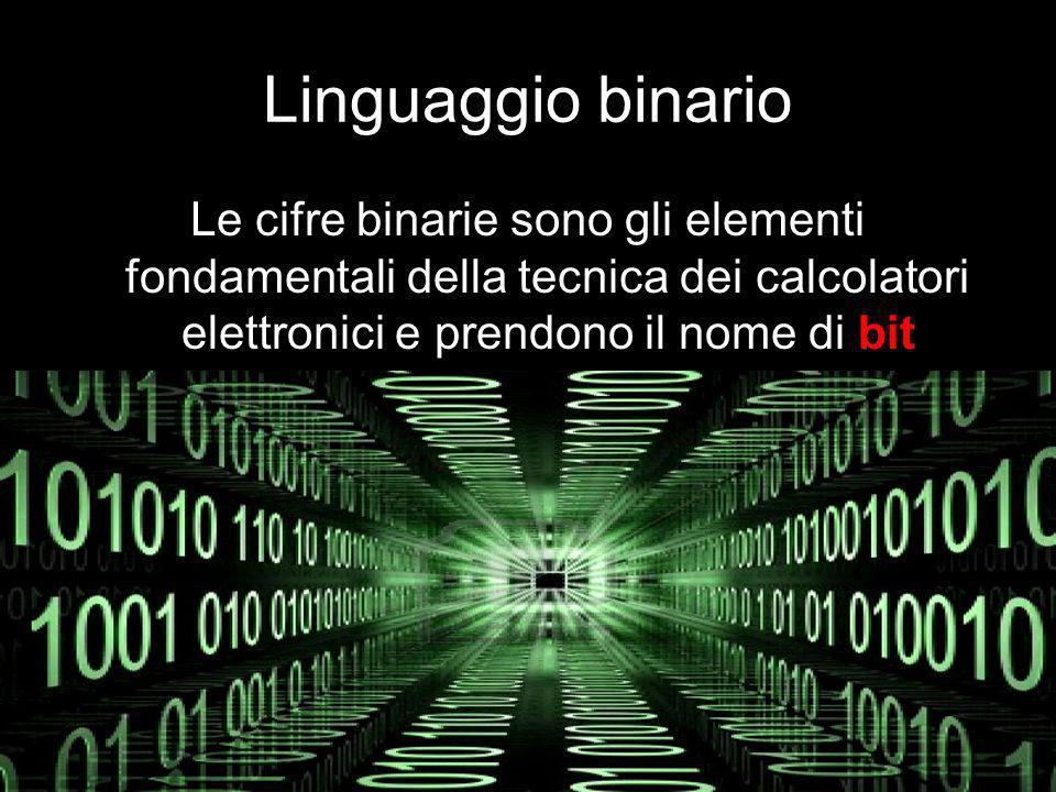 Linguaggio binario Le cifre binarie sono gli elementi fondamentali della tecnica dei calcolatori elettronici e prendono il nome di bit