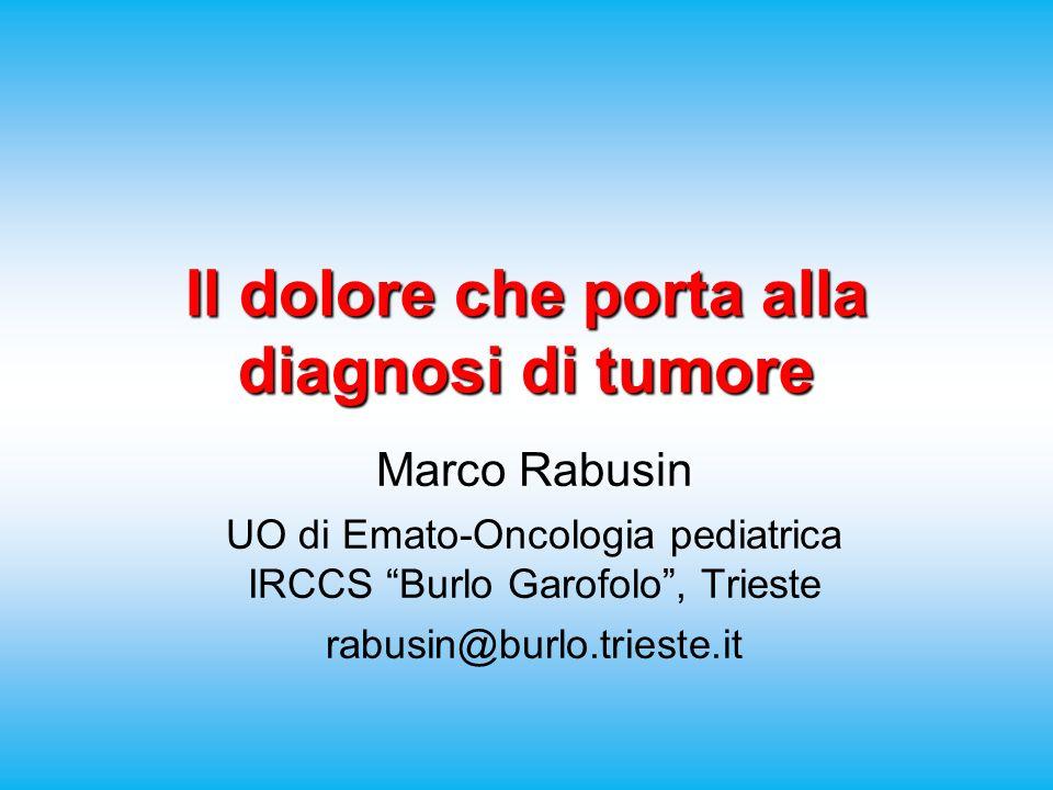 Il dolore che porta alla diagnosi di tumore Marco Rabusin UO di Emato-Oncologia pediatrica IRCCS Burlo Garofolo, Trieste rabusin@burlo.trieste.it