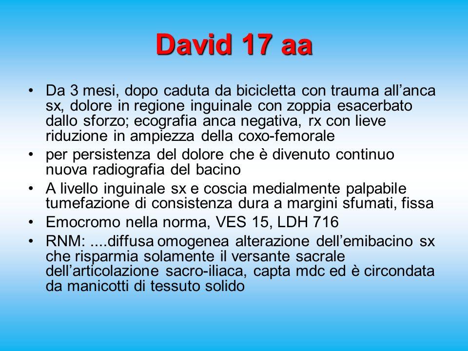 David 17 aa Da 3 mesi, dopo caduta da bicicletta con trauma allanca sx, dolore in regione inguinale con zoppia esacerbato dallo sforzo; ecografia anca negativa, rx con lieve riduzione in ampiezza della coxo-femorale per persistenza del dolore che è divenuto continuo nuova radiografia del bacino A livello inguinale sx e coscia medialmente palpabile tumefazione di consistenza dura a margini sfumati, fissa Emocromo nella norma, VES 15, LDH 716 RNM:....diffusa omogenea alterazione dellemibacino sx che risparmia solamente il versante sacrale dellarticolazione sacro-iliaca, capta mdc ed è circondata da manicotti di tessuto solido