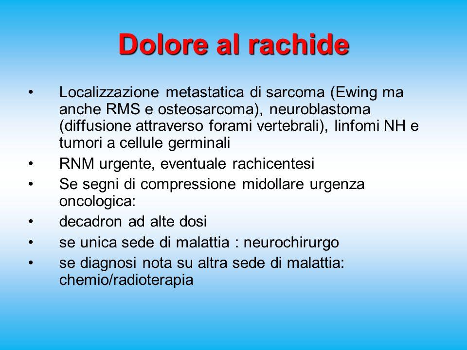 Dolore al rachide Localizzazione metastatica di sarcoma (Ewing ma anche RMS e osteosarcoma), neuroblastoma (diffusione attraverso forami vertebrali), linfomi NH e tumori a cellule germinali RNM urgente, eventuale rachicentesi Se segni di compressione midollare urgenza oncologica: decadron ad alte dosi se unica sede di malattia : neurochirurgo se diagnosi nota su altra sede di malattia: chemio/radioterapia