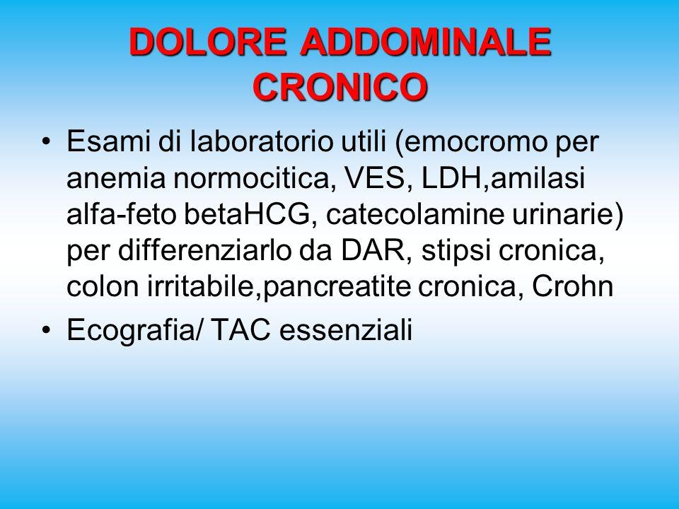 DOLORE ADDOMINALE CRONICO Esami di laboratorio utili (emocromo per anemia normocitica, VES, LDH,amilasi alfa-feto betaHCG, catecolamine urinarie) per differenziarlo da DAR, stipsi cronica, colon irritabile,pancreatite cronica, Crohn Ecografia/ TAC essenziali