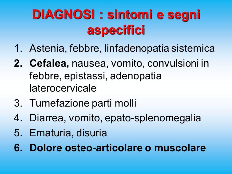 DIAGNOSI : sintomi e segni aspecifici 1.Astenia, febbre, linfadenopatia sistemica 2.Cefalea, nausea, vomito, convulsioni in febbre, epistassi, adenopatia laterocervicale 3.Tumefazione parti molli 4.Diarrea, vomito, epato-splenomegalia 5.Ematuria, disuria 6.Dolore osteo-articolare o muscolare