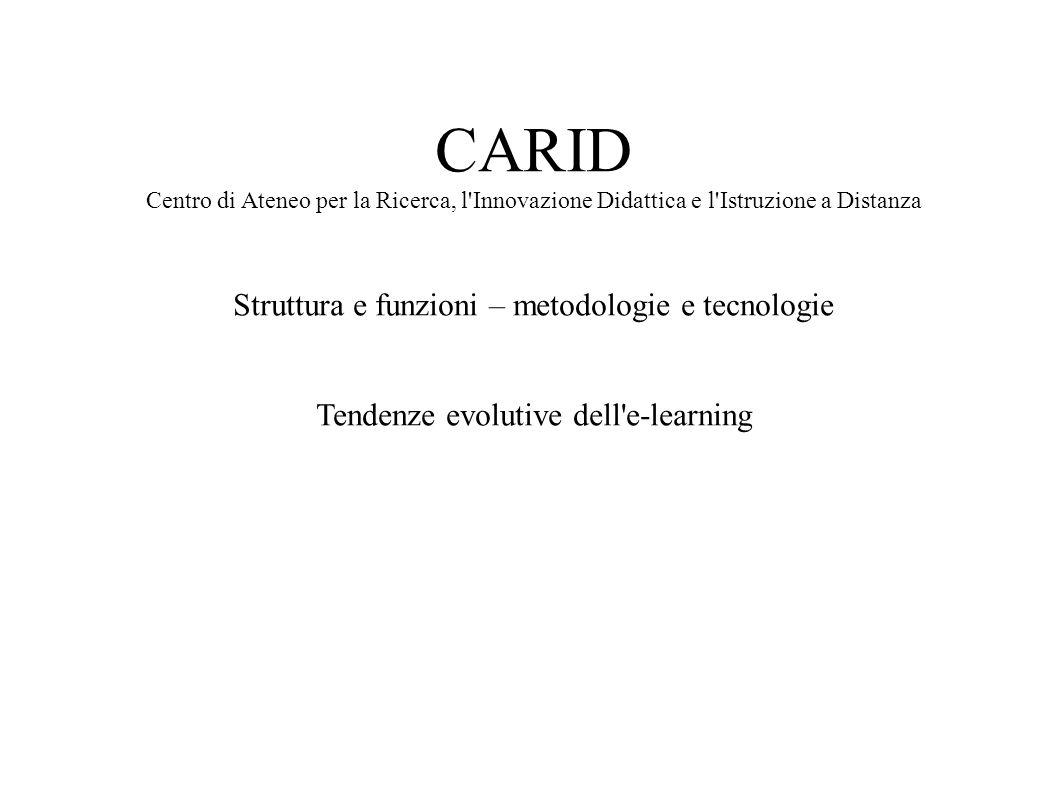 CARID Centro di Ateneo per la Ricerca, l'Innovazione Didattica e l'Istruzione a Distanza Struttura e funzioni – metodologie e tecnologie Tendenze evol