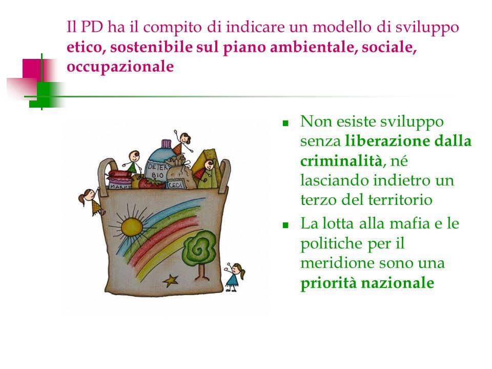 Il PD ha il compito di indicare un modello di sviluppo etico, sostenibile sul piano ambientale, sociale, occupazionale Non esiste sviluppo senza liberazione dalla criminalità, né lasciando indietro un terzo del territorio La lotta alla mafia e le politiche per il meridione sono una priorità nazionale