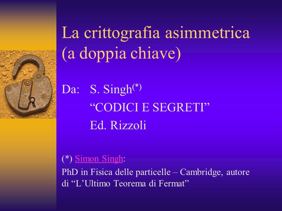 La crittografia asimmetrica (a doppia chiave) Da: S. Singh (*) CODICI E SEGRETI Ed. Rizzoli (*) Simon Singh:Simon Singh PhD in Fisica delle particelle