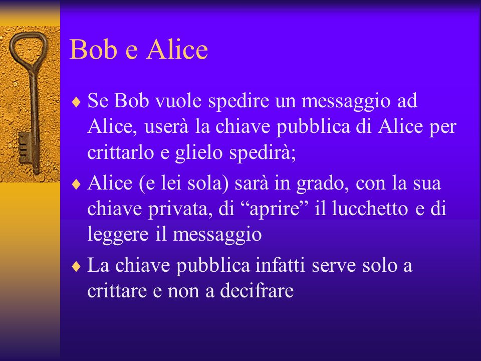 Bob e Alice Se Bob vuole spedire un messaggio ad Alice, userà la chiave pubblica di Alice per crittarlo e glielo spedirà; Alice (e lei sola) sarà in g