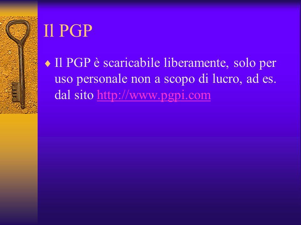Il PGP Il PGP è scaricabile liberamente, solo per uso personale non a scopo di lucro, ad es. dal sito http://www.pgpi.comhttp://www.pgpi.com