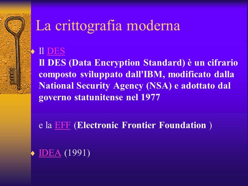 La crittografia moderna Il DES Il DES (Data Encryption Standard) è un cifrario composto sviluppato dall'IBM, modificato dalla National Security Agency