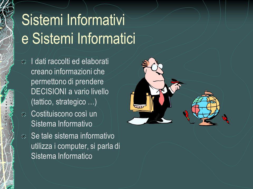Sistemi Informativi e Sistemi Informatici I dati raccolti ed elaborati creano informazioni che permettono di prendere DECISIONI a vario livello (tattico, strategico …) Costituiscono così un Sistema Informativo Se tale sistema informativo utilizza i computer, si parla di Sistema Informatico