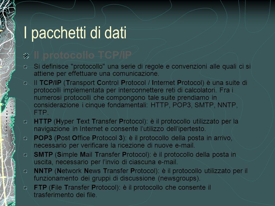 I pacchetti di dati Il protocollo TCP/IP Si definisce protocollo una serie di regole e convenzioni alle quali ci si attiene per effettuare una comunicazione.