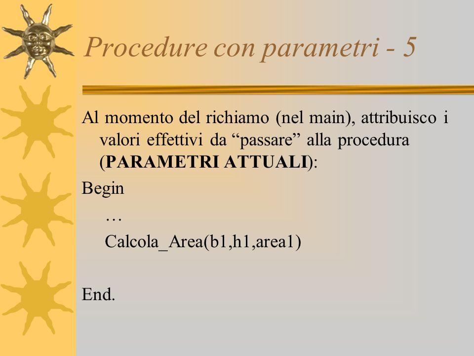 Procedure con parametri - 5 Al momento del richiamo (nel main), attribuisco i valori effettivi da passare alla procedura (PARAMETRI ATTUALI): Begin … Calcola_Area(b1,h1,area1) End.