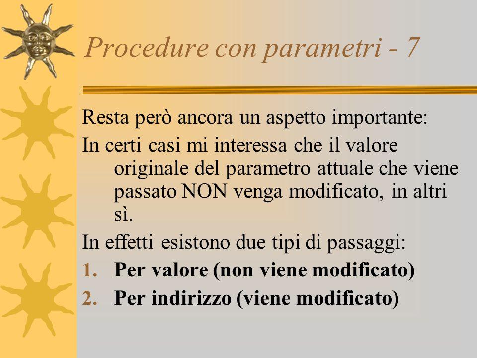 Procedure con parametri - 7 Resta però ancora un aspetto importante: In certi casi mi interessa che il valore originale del parametro attuale che viene passato NON venga modificato, in altri sì.