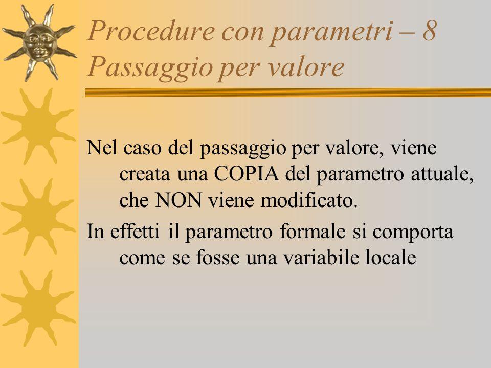 Procedure con parametri – 8 Passaggio per valore Nel caso del passaggio per valore, viene creata una COPIA del parametro attuale, che NON viene modificato.