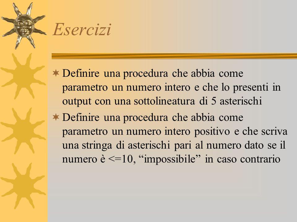 Esercizi Definire una procedura che abbia come parametro un numero intero e che lo presenti in output con una sottolineatura di 5 asterischi Definire