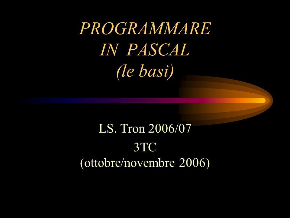 PROGRAMMARE IN PASCAL (le basi) LS. Tron 2006/07 3TC (ottobre/novembre 2006)