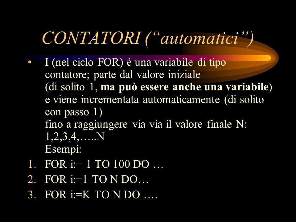 CONTATORI (automatici) I (nel ciclo FOR) è una variabile di tipo contatore; parte dal valore iniziale (di solito 1, ma può essere anche una variabile)