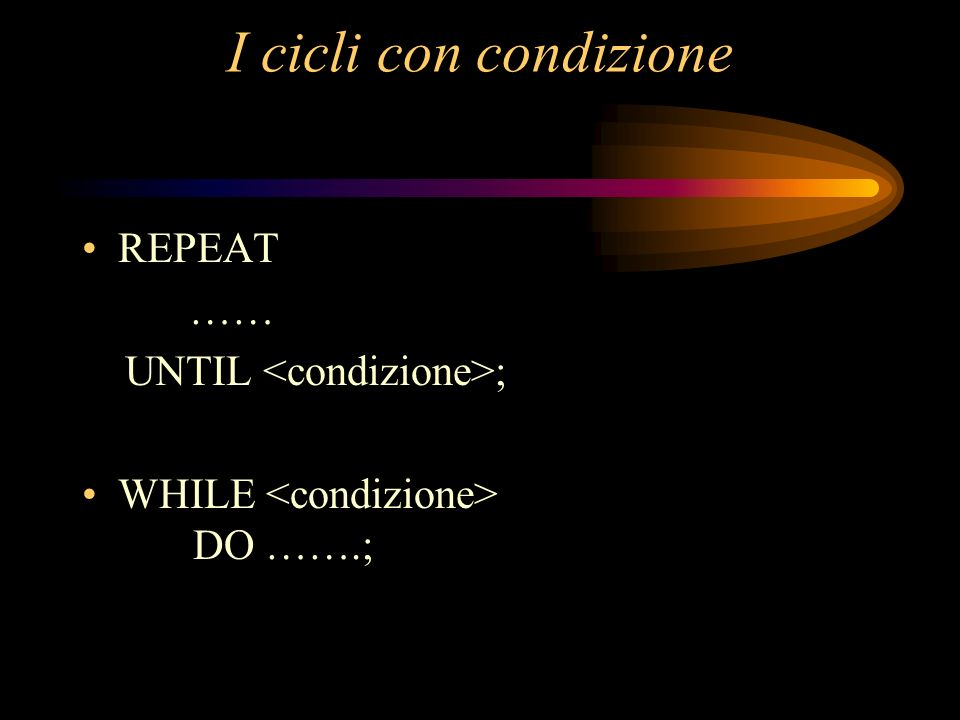 I cicli con condizione REPEAT …… UNTIL ; WHILE DO …….;