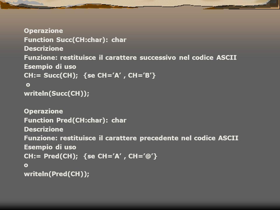 Operazione Function Succ(CH:char): char Descrizione Funzione: restituisce il carattere successivo nel codice ASCII Esempio di uso CH:= Succ(CH); {se C