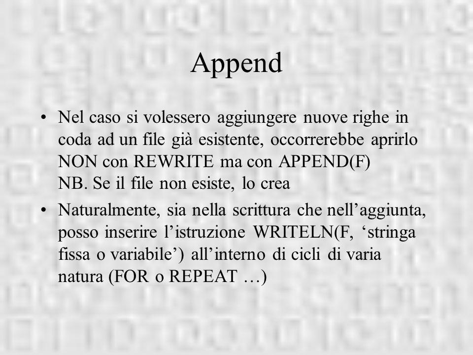 Append Nel caso si volessero aggiungere nuove righe in coda ad un file già esistente, occorrerebbe aprirlo NON con REWRITE ma con APPEND(F) NB. Se il
