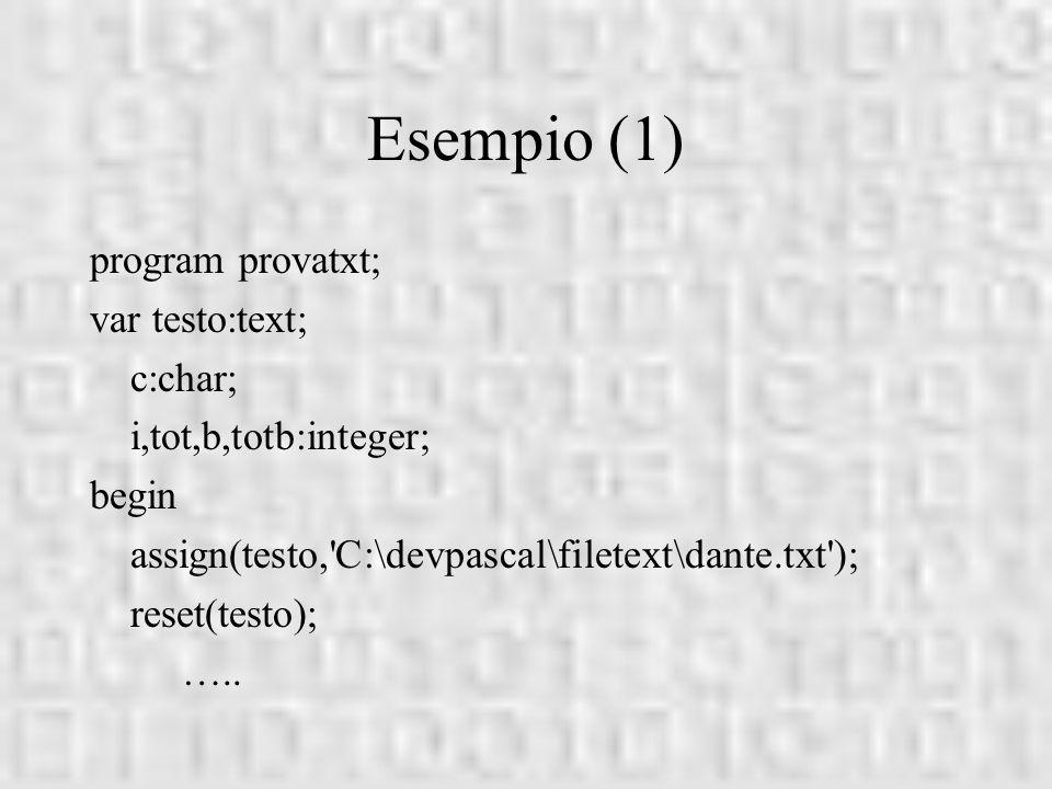 Esempio (1) program provatxt; var testo:text; c:char; i,tot,b,totb:integer; begin assign(testo,'C:\devpascal\filetext\dante.txt'); reset(testo); …..