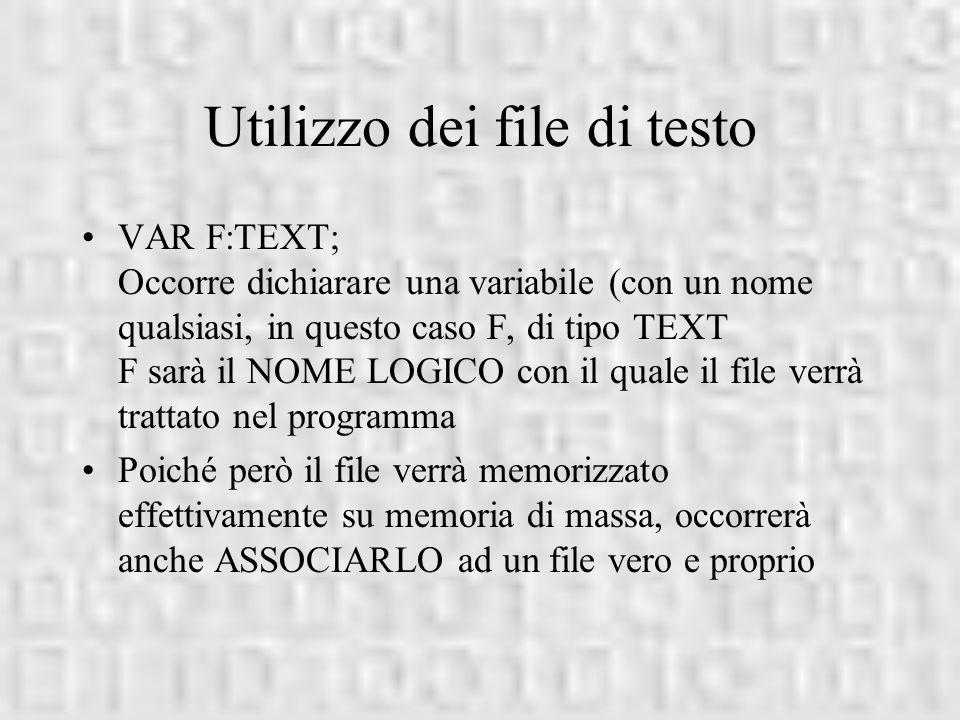 Utilizzo dei file di testo VAR F:TEXT; Occorre dichiarare una variabile (con un nome qualsiasi, in questo caso F, di tipo TEXT F sarà il NOME LOGICO c