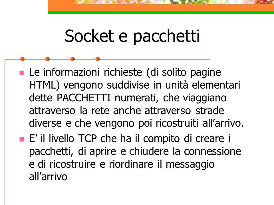 Socket e pacchetti Le informazioni richieste (di solito pagine HTML) vengono suddivise in unità elementari dette PACCHETTI numerati, che viaggiano att