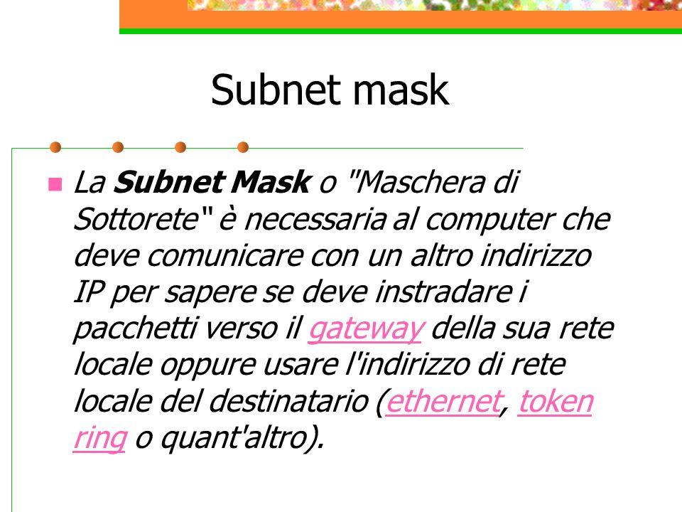 Tipi di Subnet mask La subnet mask è suddivisa in tre classi di appartenenza, distinte in base alle differenti capacità di indirizzamento, e precisamente: Classe A: 255.0.0.0 corrisponde in binario a 11111111 00000000 00000000 00000000 Classe B: 255.255.0.0 corrispondente a 11111111 11111111 00000000 00000000 Classe C: 255.255.255.0 corrisponde a 11111111 11111111 11111111 00000000 Classe A: rete.host.host.host (255.0.0.0) Classe B: rete.rete.host.host (255.255.0.0) Classe C: rete.rete.rete.host (255.255.255.0)