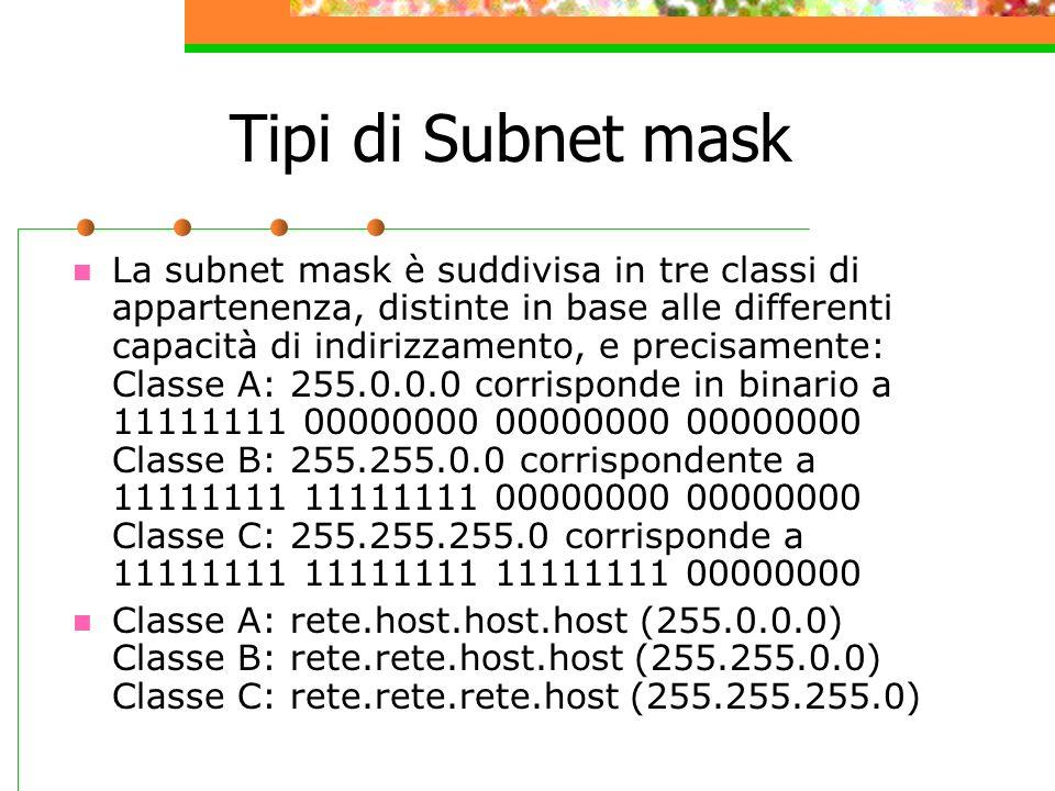 Tipi di Subnet mask La subnet mask è suddivisa in tre classi di appartenenza, distinte in base alle differenti capacità di indirizzamento, e precisame
