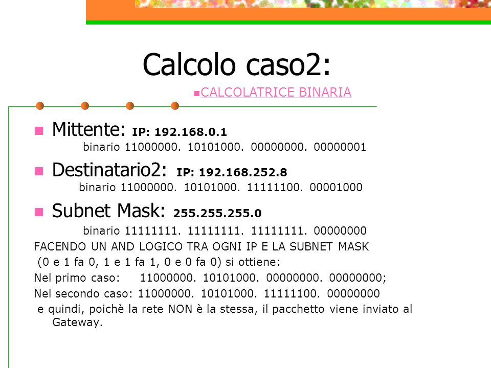 Calcolo caso2: Mittente: IP: 192.168.0.1 binario 11000000. 10101000. 00000000. 00000001 Destinatario2: IP: 192.168.252.8 binario 11000000. 10101000. 1