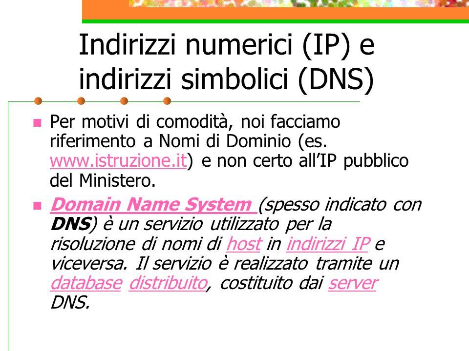 Indirizzi numerici (IP) e indirizzi simbolici (DNS) Per motivi di comodità, noi facciamo riferimento a Nomi di Dominio (es. www.istruzione.it) e non c