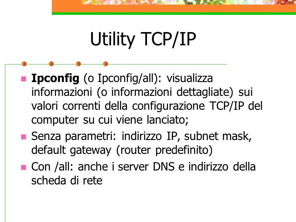 Utility TCP/IP Ipconfig (o Ipconfig/all): visualizza informazioni (o informazioni dettagliate) sui valori correnti della configurazione TCP/IP del com